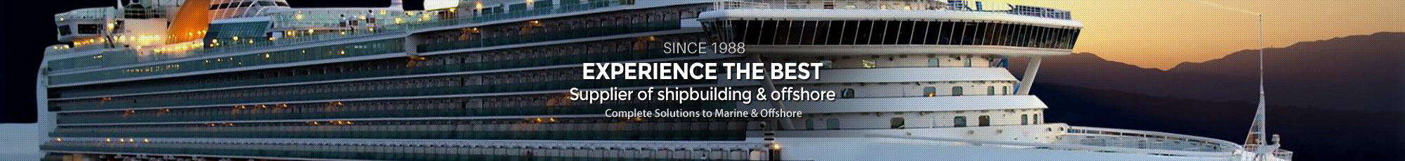 Experience the Best     Supplier of shipbuilding-offishore-cruise ships